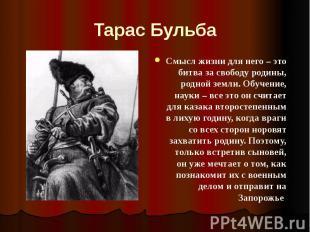 Тарас Бульба Смысл жизни для него – это битва за свободу родины, родной земли. О