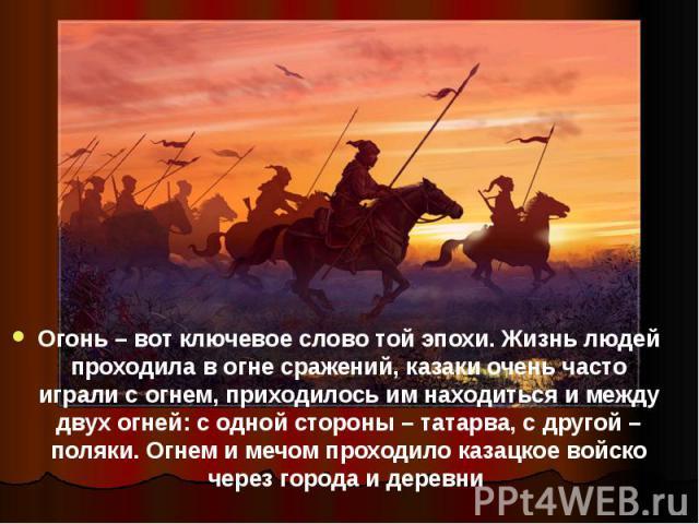 Огонь – вот ключевое слово той эпохи. Жизнь людей проходила в огне сражений, казаки очень часто играли с огнем, приходилось им находиться и между двух огней: с одной стороны – татарва, с другой – поляки. Огнем и мечом проходило казацкое войско через…
