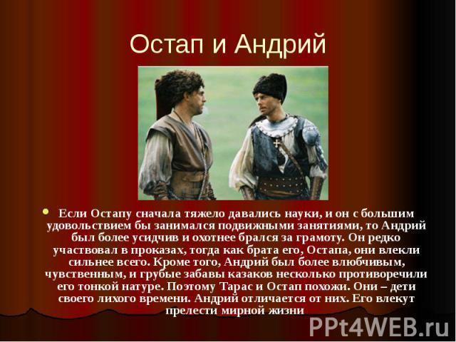 Остап и Андрий Если Остапу сначала тяжело давались науки, и он с большим удовольствием бы занимался подвижными занятиями, то Андрий был более усидчив и охотнее брался за грамоту. Он редко участвовал в проказах, тогда как брата его, Остапа, они влекл…