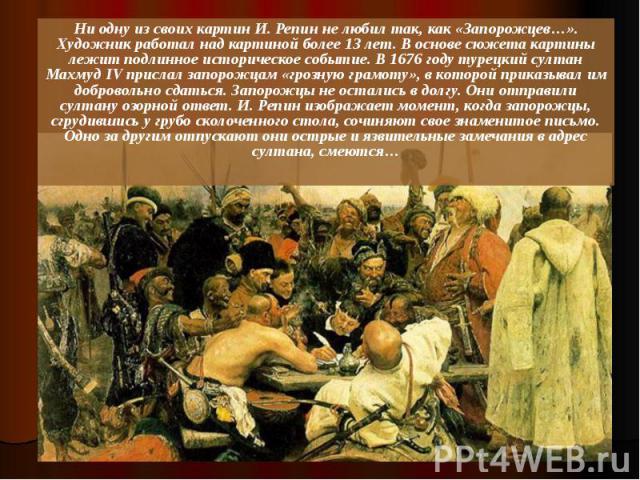 Ни одну из своих картин И. Репин не любил так, как «Запорожцев…». Художник работал над картиной более 13 лет. В основе сюжета картины лежит подлинное историческое событие. В 1676 году турецкий султан Махмуд IV прислал запорожцам «грозную грамоту», в…