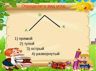 Определите вид угла: 1) прямой 2) тупой3) острый 4) развернутый