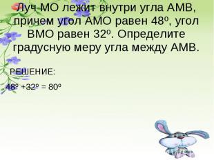 Луч МО лежит внутри угла АМВ, причем угол АМО равен 48º, угол ВМО равен 32º. Опр