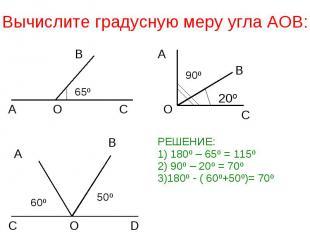 Вычислите градусную меру угла АОВ: РЕШЕНИЕ:1) 180º – 65º = 115º2) 90º – 20º = 70
