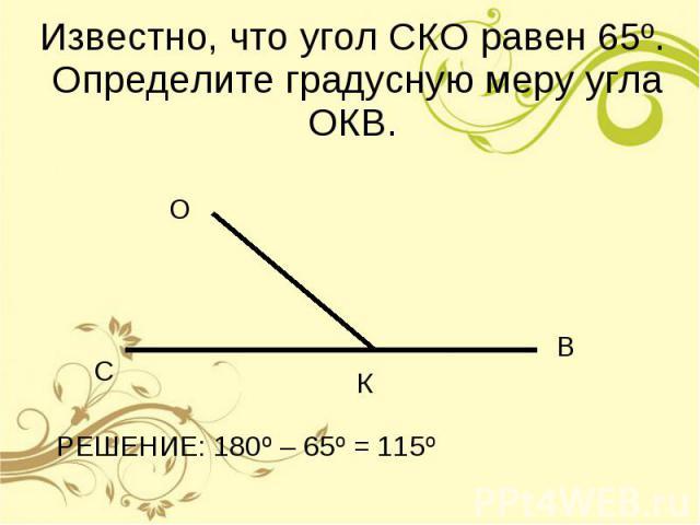 Известно, что угол СКО равен 65º. Определите градусную меру угла ОКВ. РЕШЕНИЕ: 180º – 65º = 115º