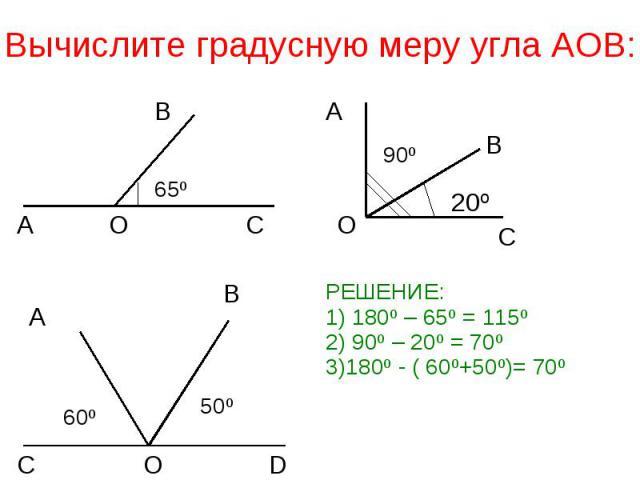 Вычислите градусную меру угла АОВ: РЕШЕНИЕ:1) 180º – 65º = 115º2) 90º – 20º = 70º3)180º - ( 60º+50º)= 70º