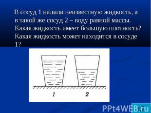 В сосуд 1 налили неизвестную жидкость, а в такой же сосуд 2 – воду равной массы.