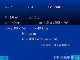 N - ? СИ РешениеV=1,6 м3 m= V m1 = 40 кг m=1,6 м3 2500 кг/м3 = = 2500 кг/м3 = 40