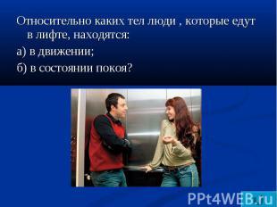 Относительно каких тел люди , которые едут в лифте, находятся:а) в движении;б) в