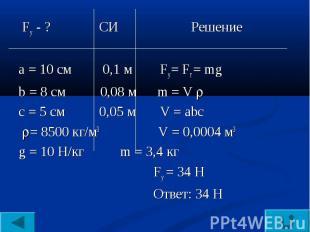 Fу - ? СИ Решениеа = 10 см 0,1 м Fу = Fт = mgb = 8 см 0,08 м m = V с = 5 см 0,05