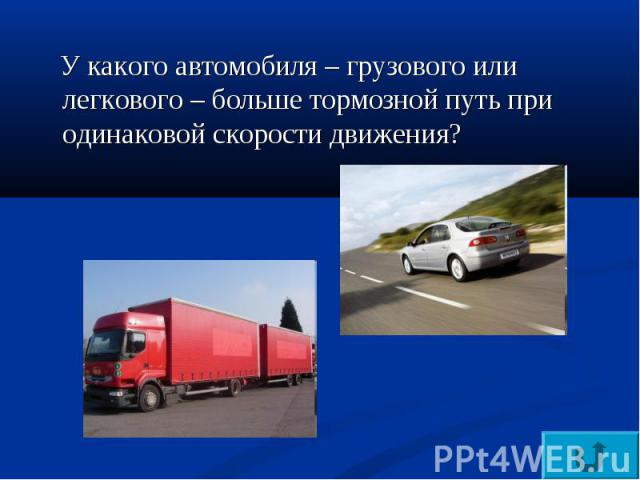 У какого автомобиля – грузового или легкового – больше тормозной путь при одинаковой скорости движения?