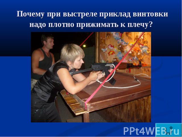 Почему при выстреле приклад винтовки надо плотно прижимать к плечу?