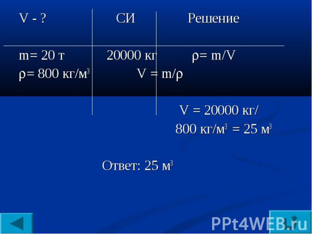 V - ? СИ Решениеm= 20 т 20000 кг = m/V= 800 кг/м3 V = m/ V = 20000 кг/ 800 кг/м3 = 25 м3 Ответ: 25 м3