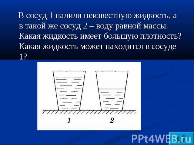В сосуд 1 налили неизвестную жидкость, а в такой же сосуд 2 – воду равной массы. Какая жидкость имеет большую плотность? Какая жидкость может находится в сосуде 1?