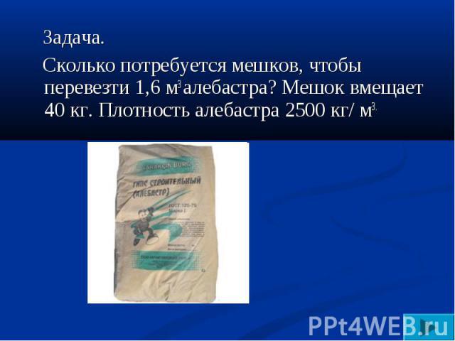 Задача. Сколько потребуется мешков, чтобы перевезти 1,6 м3 алебастра? Мешок вмещает 40 кг. Плотность алебастра 2500 кг/ м3.