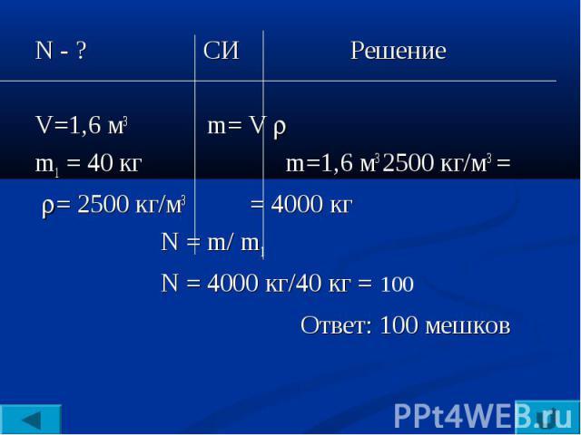 N - ? СИ РешениеV=1,6 м3 m= V m1 = 40 кг m=1,6 м3 2500 кг/м3 = = 2500 кг/м3 = 4000 кг N = m/ m1 N = 4000 кг/40 кг = 100 Ответ: 100 мешков