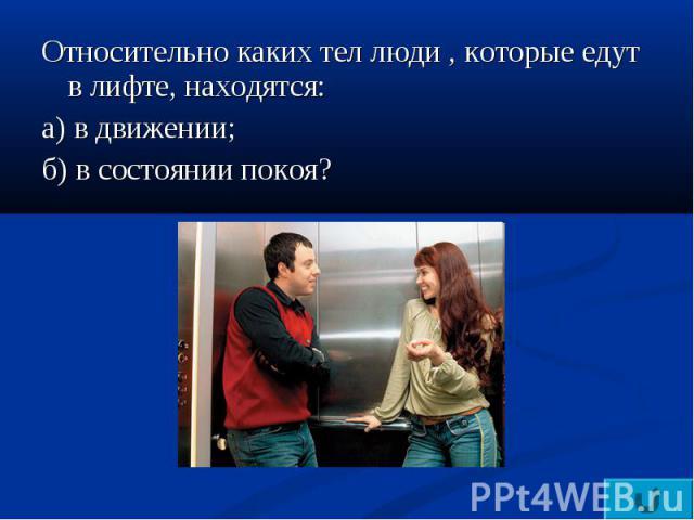 Относительно каких тел люди , которые едут в лифте, находятся:а) в движении;б) в состоянии покоя?