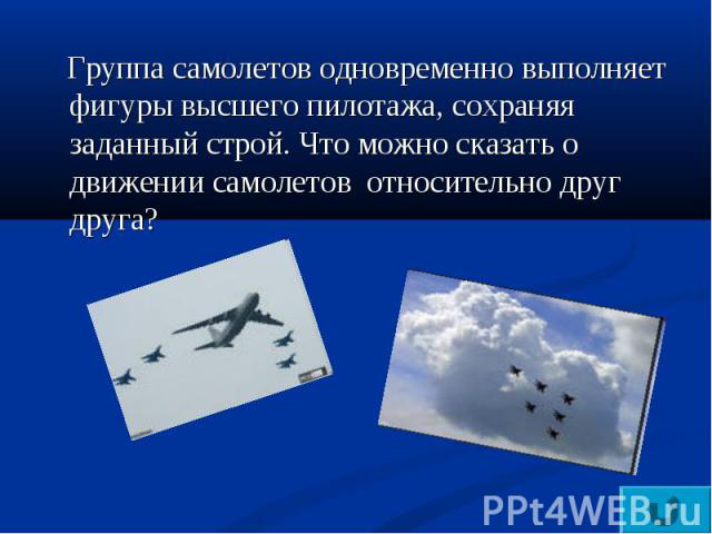 Группа самолетов одновременно выполняет фигуры высшего пилотажа, сохраняя заданный строй. Что можно сказать о движении самолетов относительно друг друга?