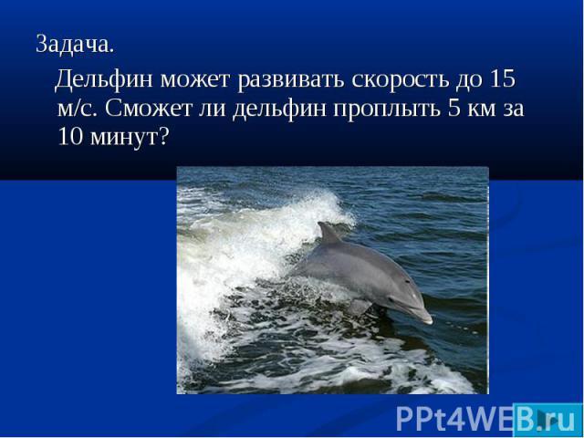 Задача. Дельфин может развивать скорость до 15 м/с. Сможет ли дельфин проплыть 5 км за 10 минут?