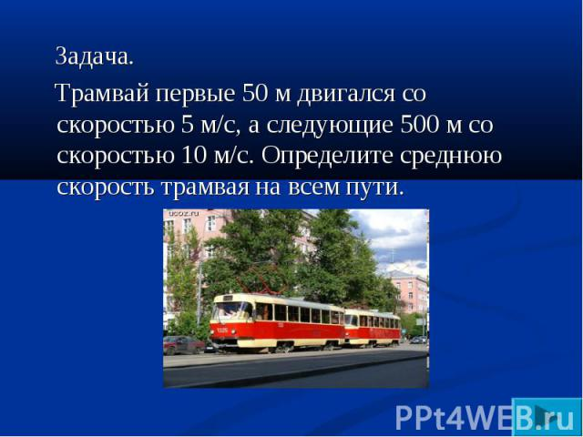Задача. Трамвай первые 50 м двигался со скоростью 5 м/с, а следующие 500 м со скоростью 10 м/с. Определите среднюю скорость трамвая на всем пути.