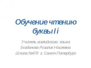 Обучение чтению буквы Ii Учитель английского языкаБогданова Розалия НаилевнаШкол