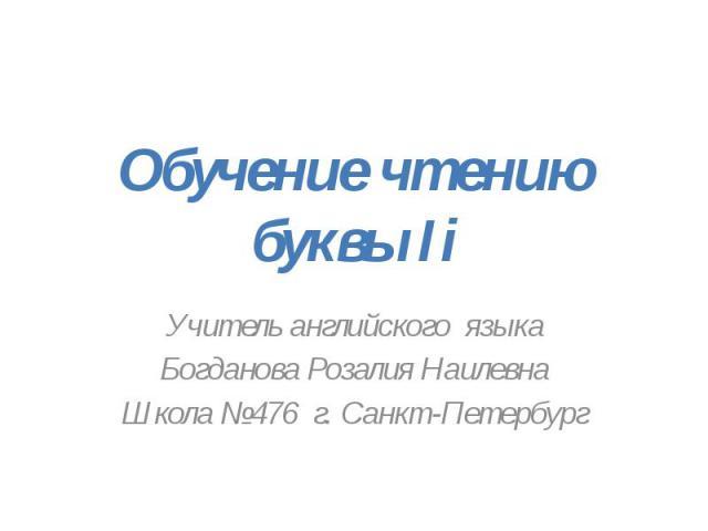 Обучение чтению буквы Ii Учитель английского языкаБогданова Розалия НаилевнаШкола №476 г. Санкт-Петербург