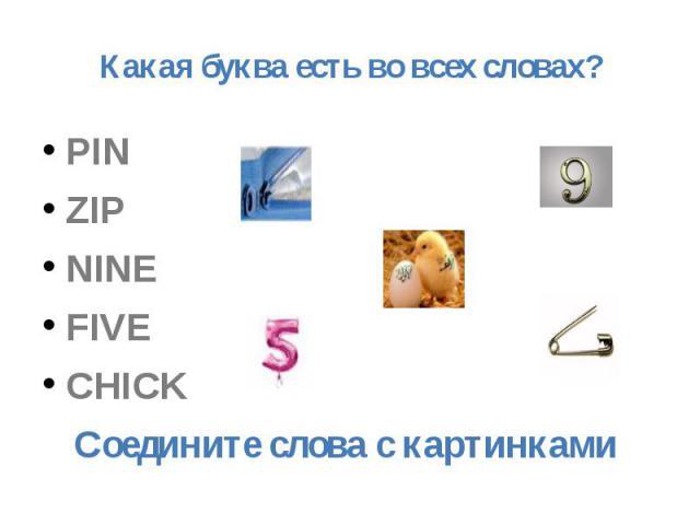 Какая буква есть во всех словах? PIN ZIP NINE FIVE CHICKСоедините слова с картинками