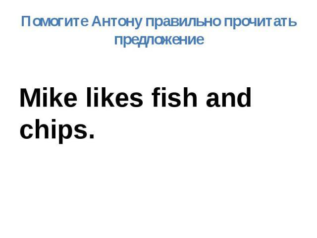 Помогите Антону правильно прочитать предложение Mike likes fish and chips.