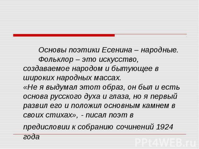 Основы поэтики Есенина – народные. Фольклор – это искусство, создаваемое народом и бытующее в широких народных массах.«Не я выдумал этот образ, он был и есть основа русского духа и глаза, но я первый развил его и положил основным камнем в своих стих…