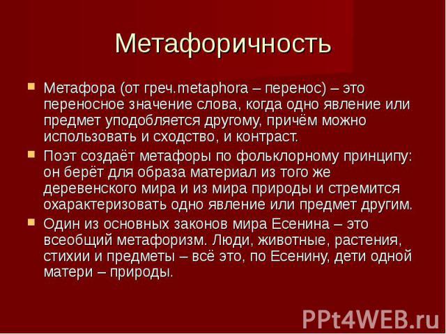 Метафора (от греч.metaphora – перенос) – это переносное значение слова, когда одно явление или предмет уподобляется другому, причём можно использовать и сходство, и контраст.Поэт создаёт метафоры по фольклорному принципу: он берёт для образа материа…