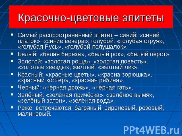 Красочно-цветовые эпитеты Самый распространённый эпитет – синий: «синий платок», «синие вечера»; голубой: «голубая струя», «голубая Русь», «голубой полушалок».Белый: «белая берёза», «белый рок», «белый перст».Золотой: «золотая роща», «золотая повест…