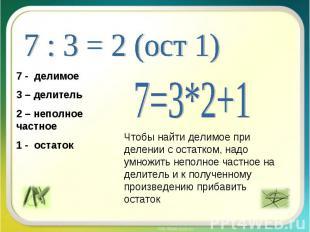 7 : 3 = 2 (ост 1) 7 - делимое3 – делитель2 – неполное частное1 - остаток 7=3*2+1