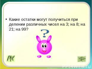 Какие остатки могут получиться при делении различных чисел на 3; на 8; на 21; на