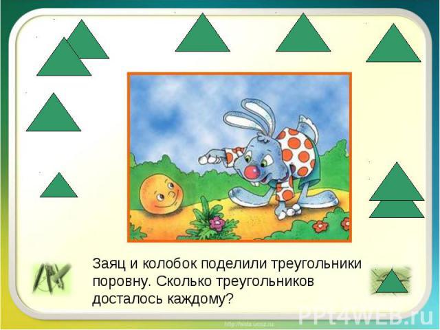 Заяц и колобок поделили треугольники поровну. Сколько треугольников досталось каждому?