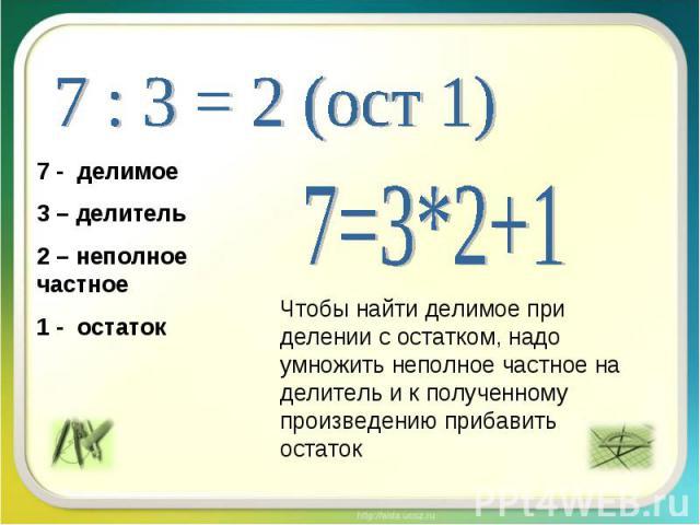 7 : 3 = 2 (ост 1) 7 - делимое3 – делитель2 – неполное частное1 - остаток 7=3*2+1 Чтобы найти делимое при делении с остатком, надо умножить неполное частное на делитель и к полученному произведению прибавить остаток
