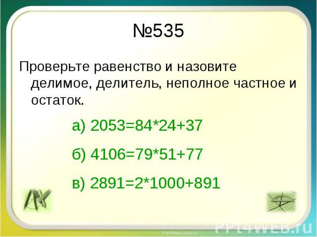 №535 Проверьте равенство и назовите делимое, делитель, неполное частное и остаток. а) 2053=84*24+37б) 4106=79*51+77в) 2891=2*1000+891