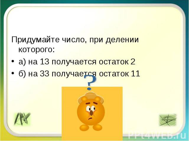 Придумайте число, при делении которого:а) на 13 получается остаток 2б) на 33 получается остаток 11