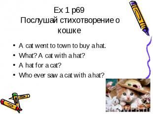 Ex 1 p69 Послушай стихотворение о кошке A cat went to town to buy a hat.What? A