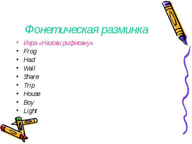 Фонетическая разминка Игра «Назови рифмовку»Frog HadWallShareTripHouseBoyLight
