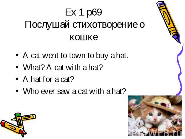 Ex 1 p69 Послушай стихотворение о кошке A cat went to town to buy a hat.What? A cat with a hat?A hat for a cat?Who ever saw a cat with a hat?