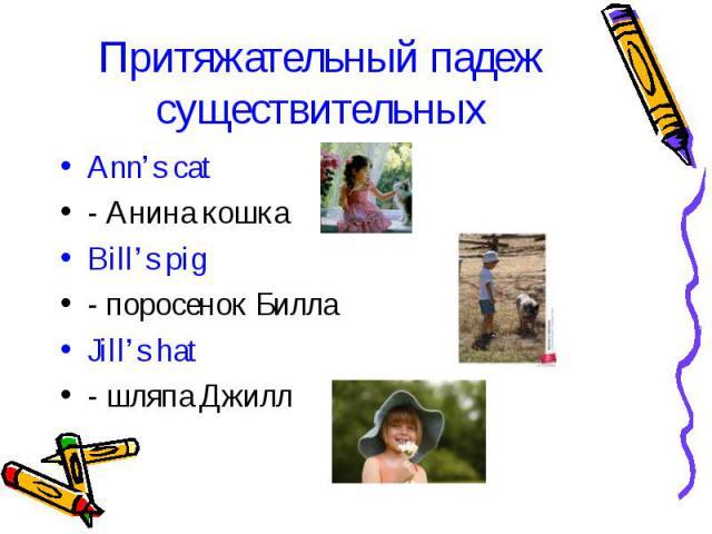 Притяжательный падеж существительных Ann's cat- Анина кошкаBill's pig- поросенок БиллаJill's hat- шляпа Джилл