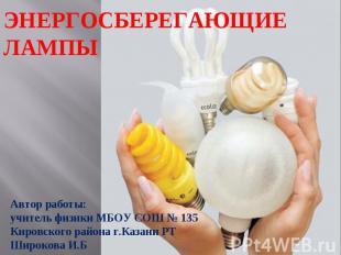 Энергосберегающие лампы Автор работы:учитель физики МБОУ СОШ № 135Кировского рай