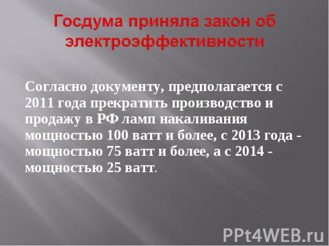 Госдума приняла закон об электроэффективности Согласно документу, предполагается с 2011 года прекратить производство и продажу в РФ ламп накаливания мощностью 100 ватт и более, с 2013 года - мощностью 75 ватт и более, а с 2014 - мощностью 25 ватт.