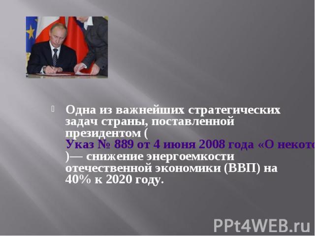 Одна из важнейших стратегических задач страны, поставленной президентом (Указ № 889 от 4 июня 2008 года «О некоторых мерах по повышению энергетической и экологической эффективности российской экономики»)— снижение энергоемкости отечественной экономи…