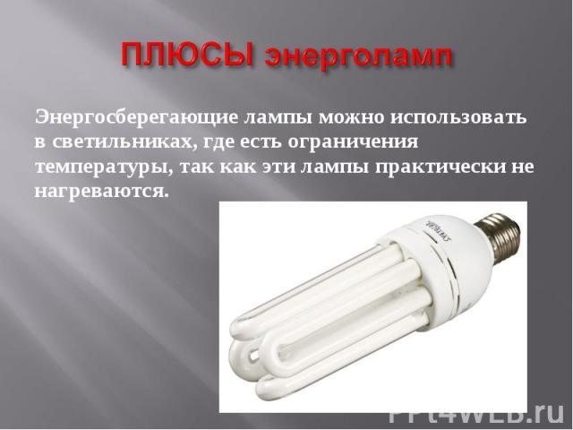 ПЛЮСЫ энерголамп Энергосберегающие лампы можно использовать в светильниках, где есть ограничения температуры, так как эти лампы практически не нагреваются.