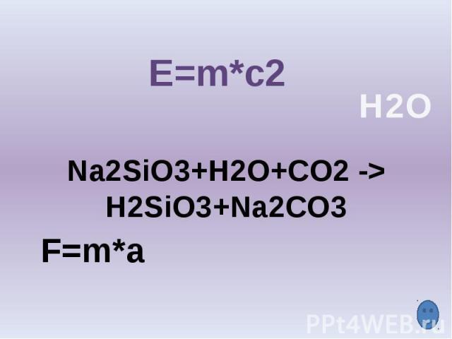 E=m*c2 Na2SiO3+H2O+CO2 -> H2SiO3+Na2CO3 F=m*a