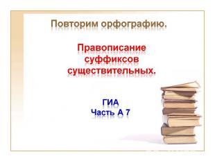 Правописание суффиксов существительных Повторим орфографию.