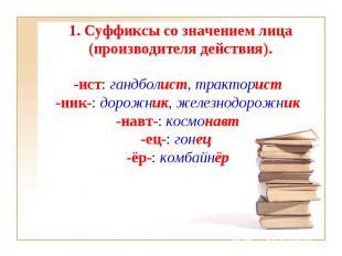1. Суффиксы со значением лица (производителя действия). -ист:гандболист, тракто