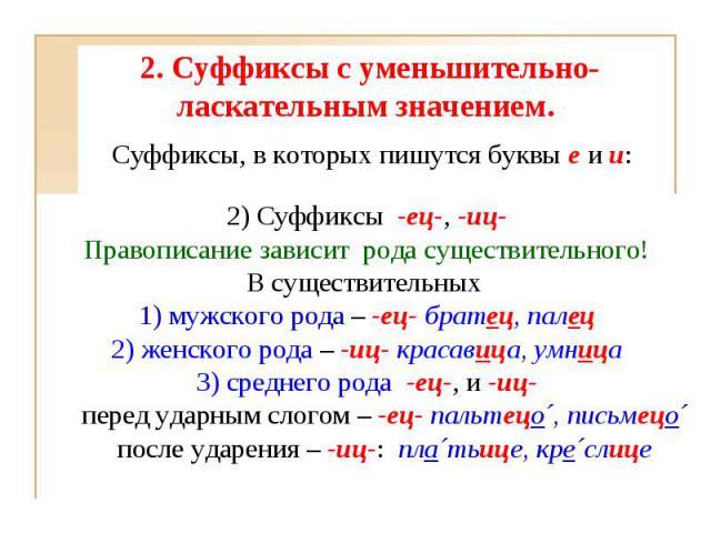 2. Суффиксы с уменьшительно-ласкательным значением. 2) Cуффиксы-ец-,-иц-Правописание зависит рода существительного!В существительных1) мужского рода – -ец-братец, палец2) женского рода –-иц- красавица, умница3) среднего рода -ец-, и-иц-пере…