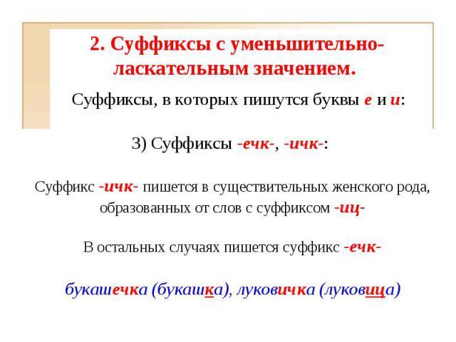 2. Суффиксы с уменьшительно-ласкательным значением. 3)Суффиксы-ечк-, -ичк-: Суффикс -ичк- пишется в существительных женского рода, образованных от слов с суффиксом -иц-В остальных случаях пишется суффикс -ечк-букашечка (букашка), луковичка (луковица)
