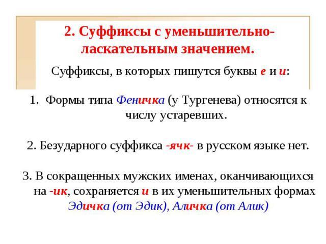 2. Суффиксы с уменьшительно-ласкательным значением. Формы типа Феничка (у Тургенева) относятся к числу устаревших.2. Безударного суффикса -ячк- в русском языке нет.3. В сокращенных мужских именах, оканчивающихся на -ик, сохраняется и в их уменьшите…
